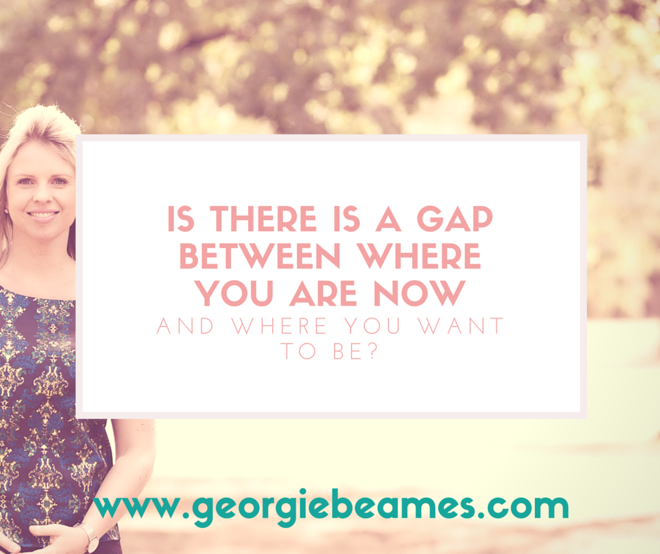 Is there a gap between where you are now and where you want to be?
