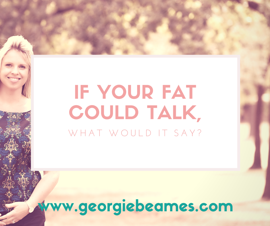 If your fat could talk, what would it say?